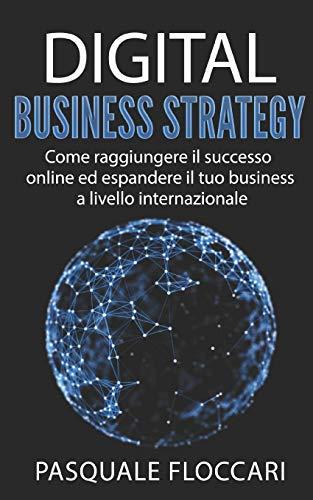 Digital Business Strategy: Come raggiungere il successo online ed espandere il tuo business a livello internazionale