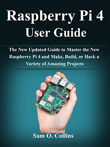 Raspberry Pi 4 User Guide: The New Updated Guide to Master the New Raspberry Pi 4 and Make, Build, or Hack a Variety of Amazing Projects (Edizione Inglese)