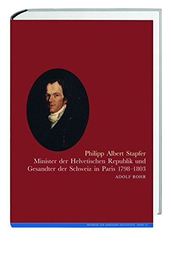 Philipp Albert Stapfer: Minister der Helvetischen Republik und Gesandter der Schweiz in Paris 1798-1803