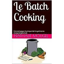 Le Batch Cooking: Comment gagner du temps et de l\'argent tout en mangeant sainement (French Edition)