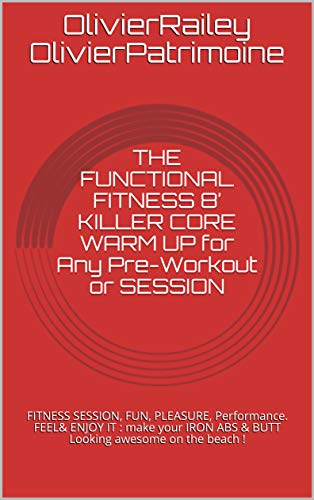 THE FUNCTIONAL FITNESS  8' KILLER CORE WARM UP for Any Pre-Workout or SESSION: FITNESS SESSION, FUN, PLEASURE, Performance. FEEL& ENJOY IT : make your ... By Olivier Railey) (English Edition)