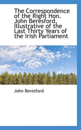 The Correspondence of the Right Hon. John Beresford, Illustrative of the Last Thirty Years of the Ir