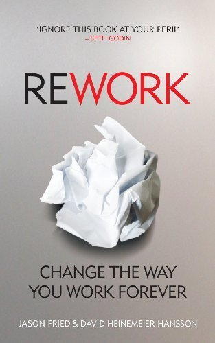 Rework: Change The Way You Work Forever by Jason Fried, David Heinemeier Hansson (2010) Paperback