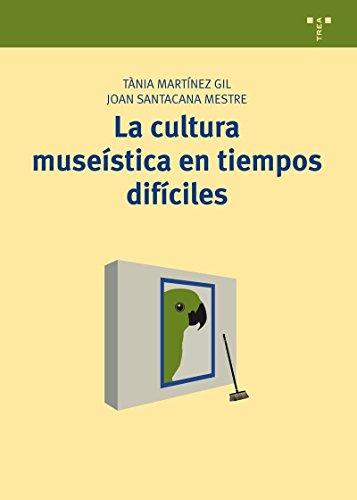 La cultura museística en tiempos difíciles (Manuales de Museística, Patrimonio y Turismo Cultural) por Tània Martínez Gil