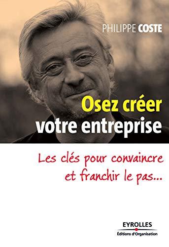 Osez créer votre entreprise par Philippe Coste