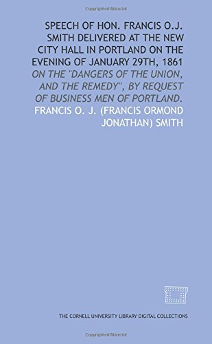 Speech of Hon. Francis O.J. Smith delivered at the New City Hall in Portland on the evening of January 29th, 1861: on the dangers of the Union, and by request of business men of Portland. -