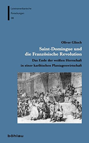 Saint-Domingue und die Französische Revolution: Das Ende der weißen Herrschaft in einer karibischen Plantagenwirtschaft (Lateinamerikanische Forschungen, Band 38)