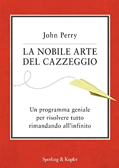 La nobile arte del cazzeggio: Un programma geniale per risolvere tutto rimandando all'infinito (Saggi) di [Perry, John]