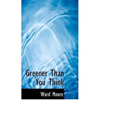 [(Greener Than You Think)] [Author: Ward Moore] published on (April, 2009)
