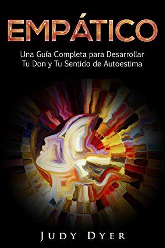 Empático: Una Guía Completa para Desarrollar Tu Don y Tu Sentido de Autoestima (Libro en Español/Empath Spanish Book Version) por Judy  Dyer
