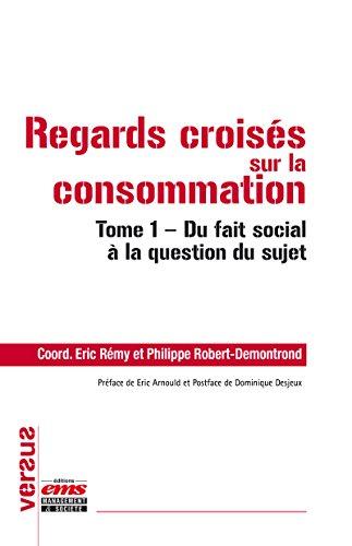 Regards croisés sur la consommation: Tome 1 - Du fait social à la question du sujet