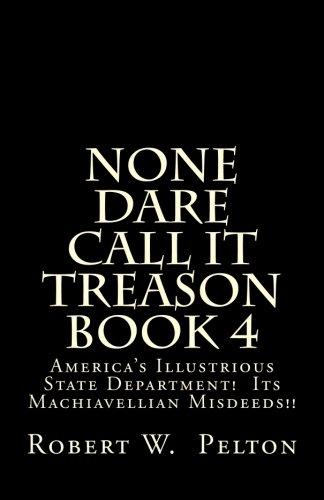 None Dare Call It Treason       Book 4: America's Illustrious State Department!  Its Machiavellian Misdeeds!