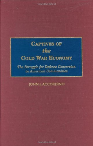 Captives of the Cold War Economy: The Struggle for Defense Conversion in American Communities