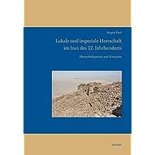 Lokale und imperiale Herrschaft im Iran des 12. Jahrhunderts: Herrschaftspraxis und Konzepte (Iran - Turan, Band 13)