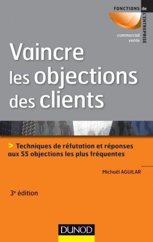 Vaincre les objections des clients - 3ème édition: Techniques de réfutation et réponses aux 55 objections les plus fréquentes par Michaël Aguilar