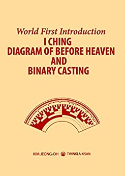I CHING DIAGRAM OF BEFORE HEAVEN AND BINARY CASTING: World First Introduction by [Kim, Jeong-Oh]