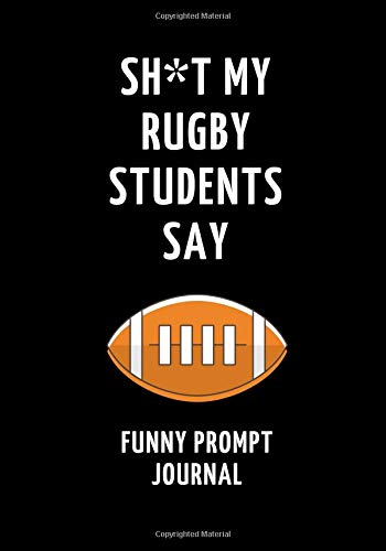 Sh*t My Rugby Students Say: Funny Prompt Journal: Notebook for Rugby Teachers to Write Quotes and Tales, Gift Idea 7