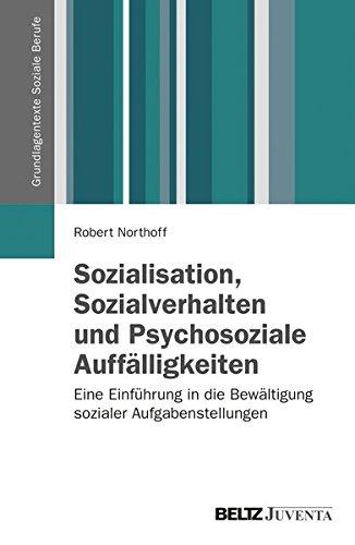 Sozialisation, Sozialverhalten und Psychosoziale Auffälligkeiten: Eine Einführung in die Bewältigung sozialer Aufgabenstellungen (Grundlagentexte Soziale Berufe)