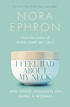 I Feel Bad About My Neck: And Other Thoughts On Being a Woman by [Ephron, Nora]