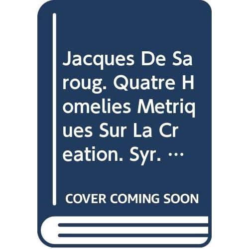 Jacques De Saroug. Quatre Homelies Metriques Sur La Creation. Syr. 214.
