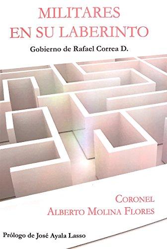 Militares en su Laberinto: Gobierno de Rafael Correa D. por Coronel Alberto Molina Flores