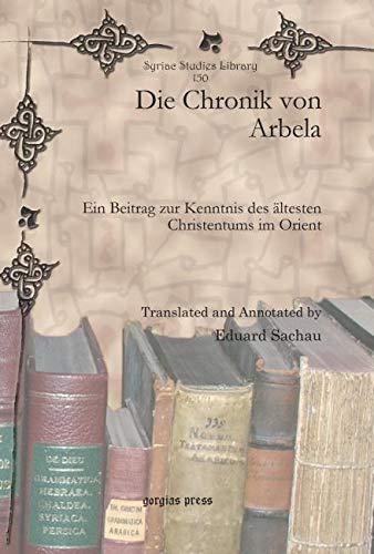 Die Chronik von Arbela: Ein Beitrag zur Kenntnis des altesten Christentums im Orient (Syriac Studies Library, Band 150)