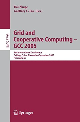 Grid and Cooperative Computing - GCC 2005: 4th International Conference, Beijing, China, November 30 -- December 3, 2005, Proceedings (Lecture Notes in Computer Science)