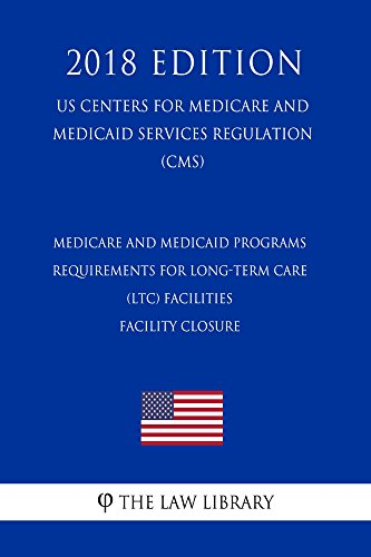 Medicare and Medicaid Programs - Requirements for Long-Term Care (LTC) Facilities - Facility Closure (US Centers for Medicare and Medicaid Services Regulation) (CMS) (2018 Edition) (English Edition)