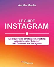 Le guide Instagram: Déployer une stratégie marketing gagnante pour booster son business sur Instagram (EYROLLE
