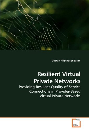 Resilient Virtual Private Networks: Providing Resilient Quality of Service Connections in Provider-Based Virtual Private Networks by Gustav Filip Rosenbaum (2009-11-27)