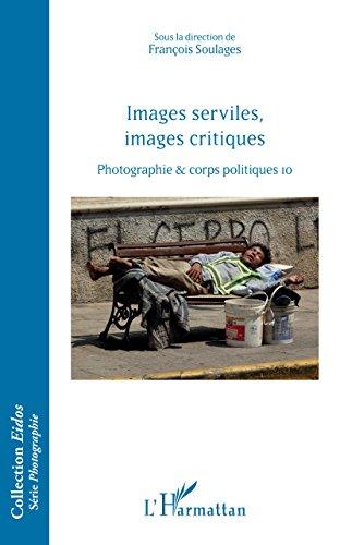 Images serviles, images critiques: Photographie et corps politiques, 10 (Eidos Série Photographie) par François Soulages