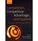 [(Competition, Competitive Advantage, and Clusters: The Ideas of Michael Porter )] [Author: Robert Huggins] [May-2011]