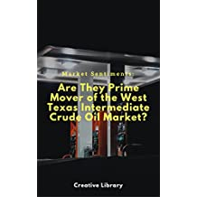 Market Sentiments: Are They Prime Mover of the West Texas Intermediate (WTI) Crude Oil Price? : Discover the investors' behaviors that causes volatility in the crude oil price. (English Edition)