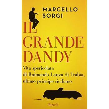 Il Grande Dandy. Vita Spericolata Di Raimondo Lanza Di Trabia, Ultimo Principe Siciliano
