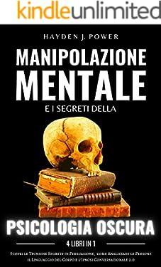 MANIPOLAZIONE MENTALE e i Segreti della PSICOLOGIA OSCURA: 4 libri in 1 - Scopri le Tecniche Segrete di Persuasione, come Analizzare le Persone, il Linguaggio del Corpo e l'Ipnosi Conversazionale 2.0