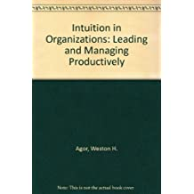 Intuition in Organizations: Leading and Managing Productively