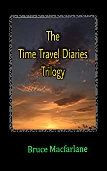 The Time Travel Diaries Trilogy: From the Time Travel Diaries of James Urquhart and Elizabeth Bicester by [Macfarlane, Bruce]