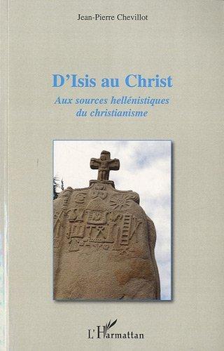 D'Isis au Christ aux Sources Hellenistiques du Christianisme por Jean-Pierre Chevillot