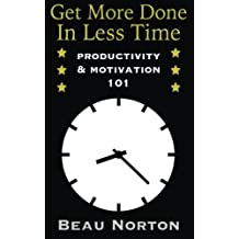 Get More Done In Less Time: How to Be More Productive and Stop Procrastinating by Beau Norton (2015-03-13)