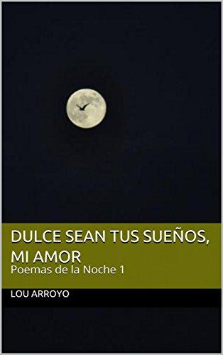 Dulce sean tus sueños, Mi Amor: Poemas de la Noche 1 por Lou Arroyo