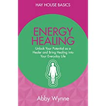 Energy Healing: Unlock Your Potential As A Healer And Bring Healing Into Your Everyday Life (Hay House Basics)