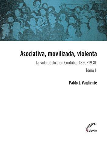 Asociativa, movilizada, violenta - Tomo I. La vida pública en Córdoba, 1850-1930 (Poliedros) por Pablo Vagliente