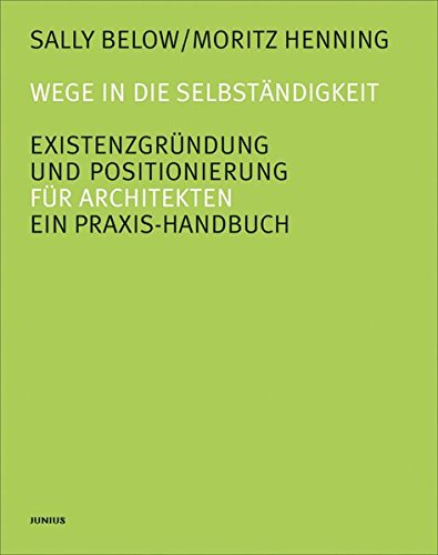 Wege in die Selbständigkeit. Existenzgründung und Positionierung: Ein Praxis-Handbuch für Architekten