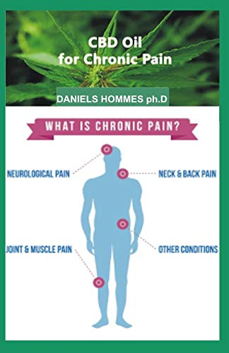 CBD OIL FOR CHRONIC PAIN: Comprehensive Guide On using CBD Oil to Cure Chronic Pain and General Wellness. -