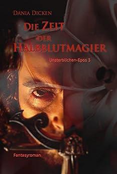 Die Zeit der Halbblutmagier (Unsterblichen-Epos 3) (German Edition) by [Dicken, Dania]