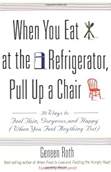 When You Eat at the Refrigerator, Pull Up a Chair: 50 Ways to Feel Thin, Gorgeous, and Happy (When You Feel Anything But) by Geneen Roth (1999-09-15)