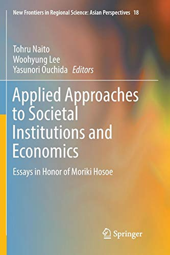Applied Approaches to Societal Institutions and Economics: Essays in Honor of Moriki Hosoe (New Frontiers in Regional Science: Asian Perspectives)