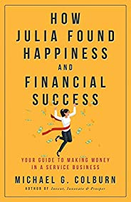 How Julia Found Happiness and Financial Success - Your Guide to Making Money in a Service Business