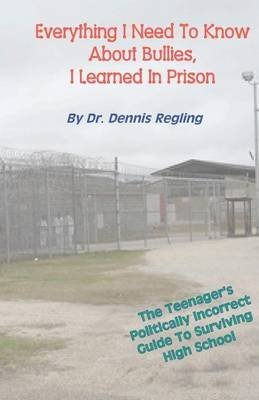 [Everything I Need to Know about Bullies, I Learned in Prison: A Politically Incoprrect Guide to Surviving High School] (By: Dr Dennis Regling) [published: August, 2011]