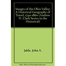 Images of the Ohio Valley: A Historical Geography of Travel, 1740-1860 (Andrew H. Clark Series in the Historical) by John A. Jakle (1977-10-20)
